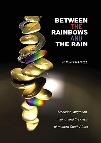 Between the Rainbows and the Rain. Marikana, Migration, Mining and the Crisis of Modern South ...