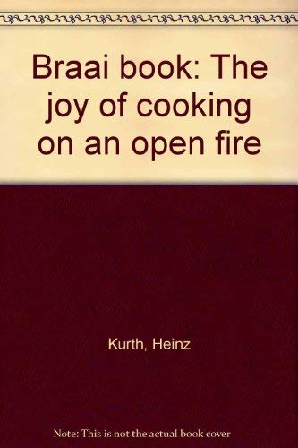 Braai Book: The Joy Of Cooking On An Open Fire: Kurth, Heinz