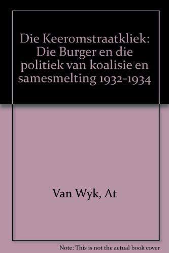 9780624023005: Die Keeromstraatkliek: Die Burger en die politiek van koalisie en samesmelting 1932-1934 (Afrikaans Edition)