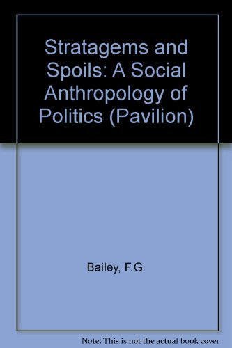 Stratagems and Spoils: A Social Anthropology of Politics (Pavilion): Bailey, F. G.