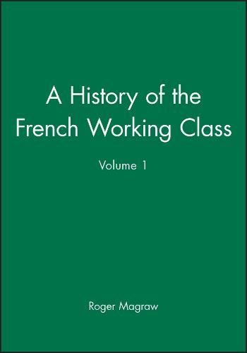 A History of the French Working Class: 1815-70 v. 1 (Hardback): Roger Magraw