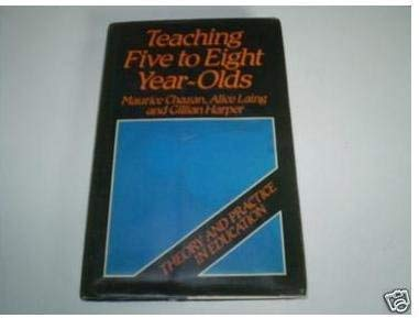 Teaching Five to Eight Year Olds (Theory and Practice in Education, 5): Chazan, Maurice, Laing, ...
