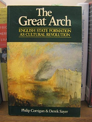 The Great Arch: English State Formation As Cultural Revolution: Philip Corrigan, Derek Sayer