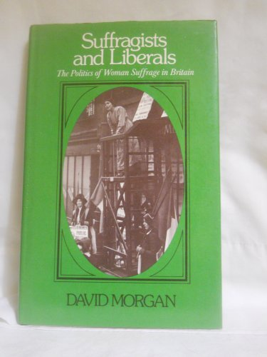 9780631156208: Suffragists and Liberals: Politics of Woman Suffrage in Britain