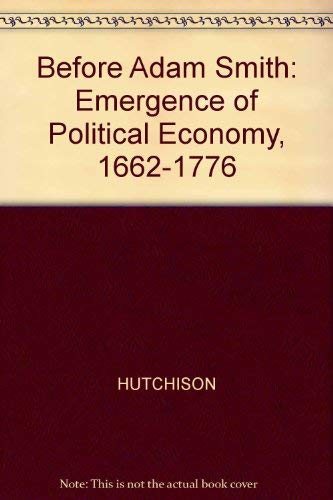 Before Adam Smith: Emergence of Political Economy, 1662-1776: Hutchison, T.W.