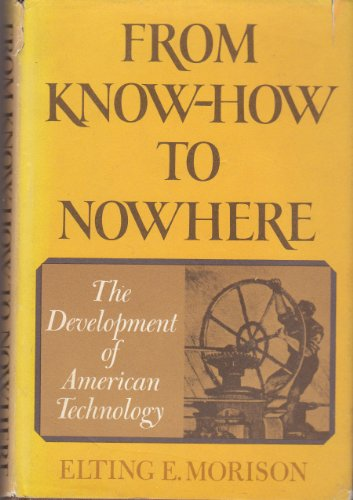 From Know-How to Nowhere. The Development of American Technology: Morison, Elting E.