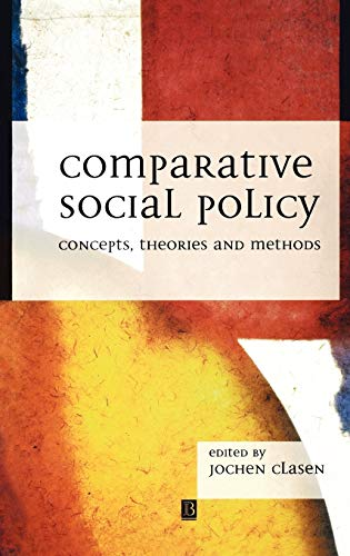 Comparative Social Policy: Concepts, Theories and Methods: Clasen, Jochen [Editor]