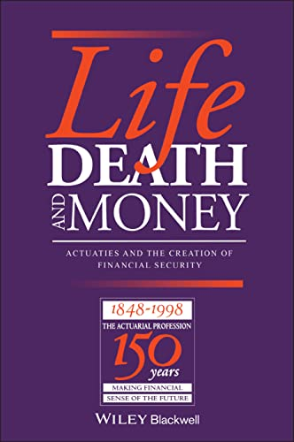 Life, Death and Money: Actuaries and the Creation of Financial Security. (HARDCOVER EDITION): Derek...