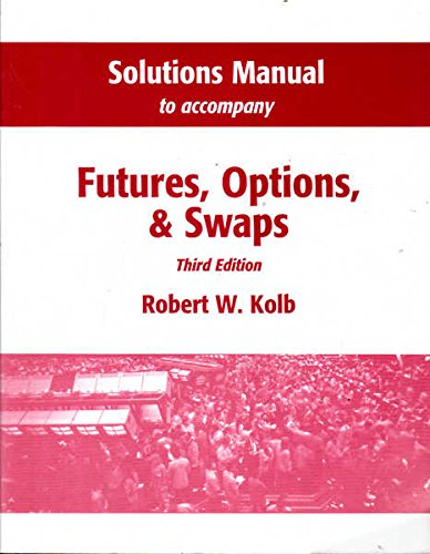 "Solutions Manual to Accompany ""Futures, Options and Swaps"" (9780631216193) by Robert W. Kolb"