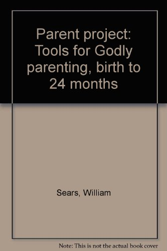 Parent Project: Tools for Godly Parenting, Birth to 24 Months (Facilitator's Edition): William...