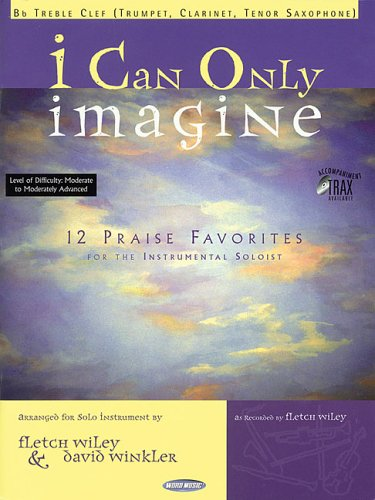 I Can Only Imagine: 12 Praise Favorites for the Instrumental Soloist Bb Treble Clef: Wiley, Fletch,...