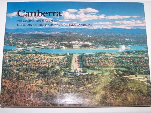 Canberra - From Limestone Plains to Garden City - The Story Of The National Capital's Landscape