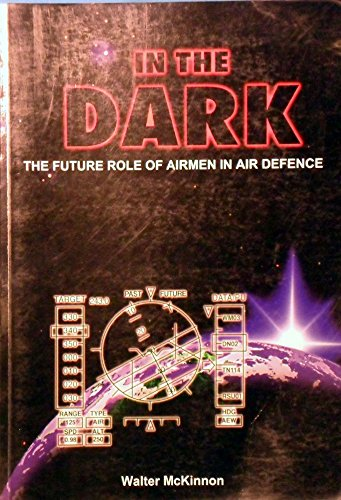 In the dark : the future role of airmen in air Defence: Walter McKinnon.