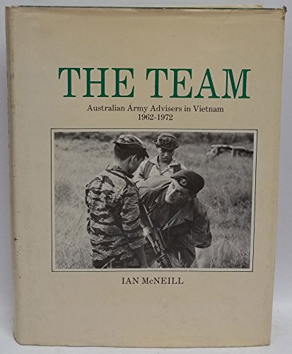 The Team: Australian Army Advisers in Vietnam 1962-1972: McNeill, Ian