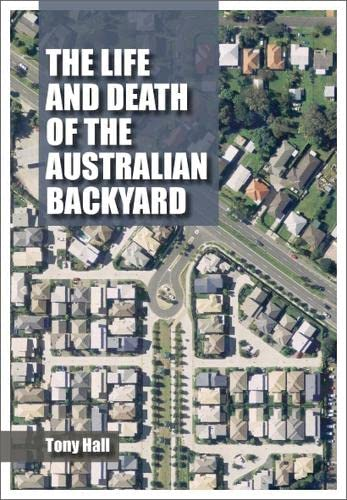 The Life and Death of the Australian Backyard (Paperback): Tony Hall