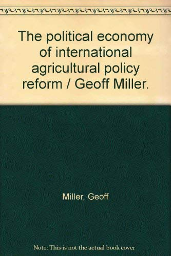 The political economy of international agricultural policy reform / Geoff Miller.: Miller, ...
