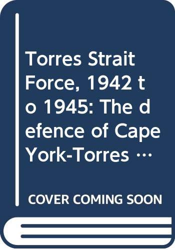 9780646207490: Torres Strait Force, 1942 to 1945: The defence of Cape York-Torres Strait and Merauke in Dutch New Guinea
