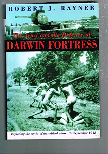 The Army and the Defence of Darwin Fortress. Exploding the Myths of the Critical Phase, 'til Sept...