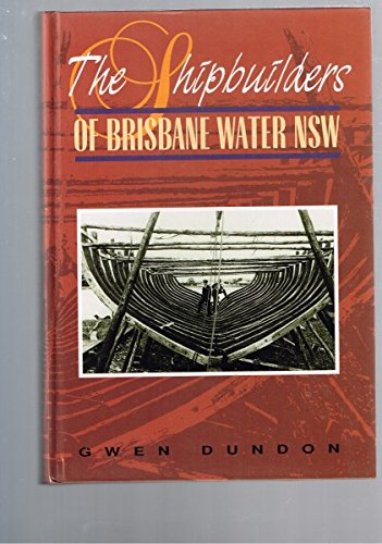 The Shipbuilders of Brisbane Water New South Wales (NSW) Including 500 Vessels Built Between 1829 ...