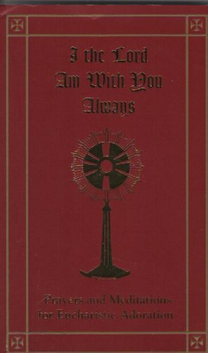 I the Lord Am With You Always (Prayers and Meditations for Eucharistic Adoration)