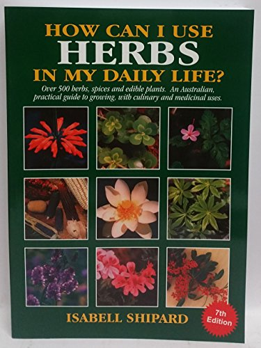 9780646422480: How Can I Use Herbs in My Daily Life?: Over 500 Herbs, Spices and Edible Plants: an Australian Practical Guide to Growing Culinary and Medicinal Herbs