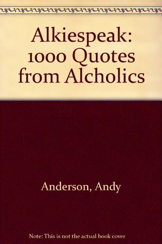"Alkiespeak"": Over 1000 Quotes From Alcholics: A., Andy"