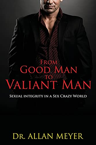 9780646492995: From Good Man to Valiant Man: Sexual Integrity in a Sex Crazy World