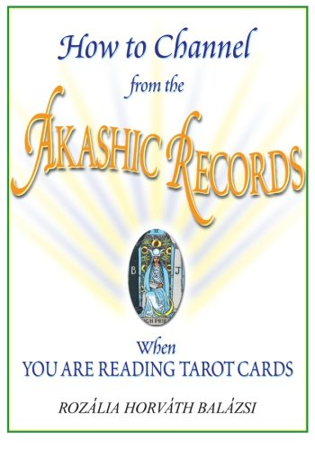 How to Channel from the Akashic Records When You Are Reading Tarot Cards: Balázsi, Rozália Horváth