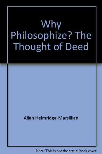 Why Philosophize? The Thought of Deed.: Allan Helmridge-Marsillian