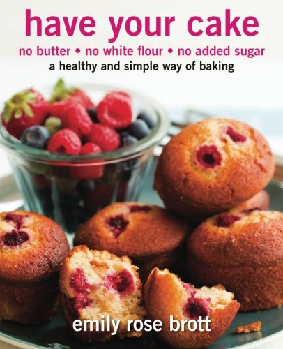 9780646576688: Have Your Cake: no butter, no white flour, no added sugar (Volume 1)