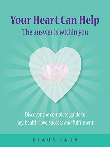 Your Heart Can Help - The Answer Is Within You: Discover the complete guide to joy, health, love, ...