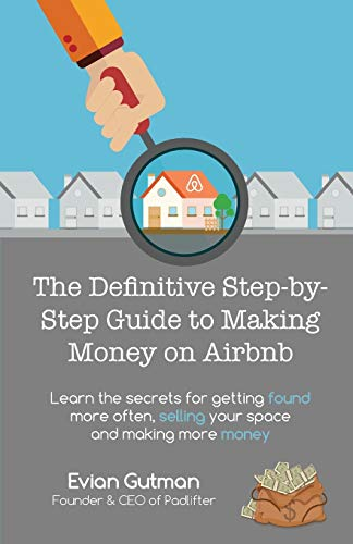 The Definitive Step By Step Guide To Making Money On Airbnb: Learn The Secrets For Getting Found More Often, Selling Your Space And Making More Money