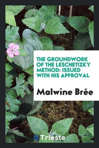 9780649025060: The Groundwork of the Leschetizky Method: Issued with His Approval