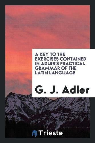 A Key to the Exercises Contained in Adler's Practical Grammar of the Latin Language: G. J. ...