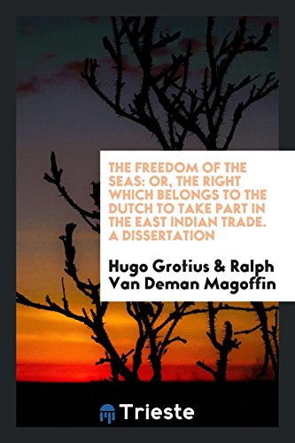9780649028979: The Freedom of the Seas: Or, the Right Which Belongs to the Dutch to Take Part in the East Indian Trade. A Dissertation