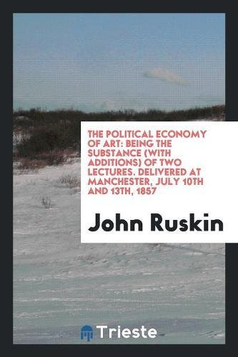 9780649032150: The Political Economy of Art: Being the Substance (with Additions) of Two Lectures. Delivered at Manchester, July 10th and 13th, 1857