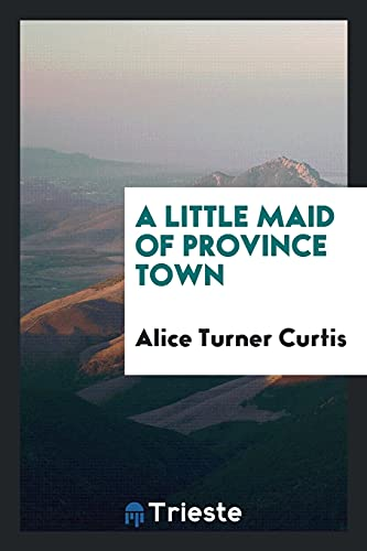 A Little Maid of Province Town: Alice Turner Curtis