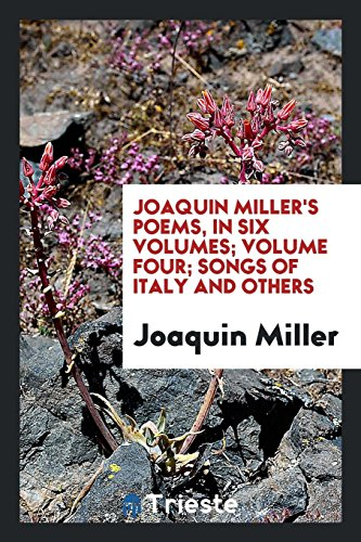 Joaquin Miller s Poems, in Six Volumes;: Joaquin Miller