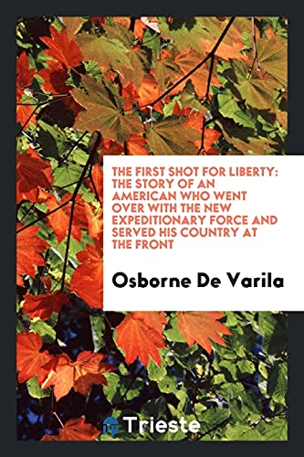 9780649190263: The first shot for liberty: the story of an American who went over with the new expeditionary force and served his country at the front