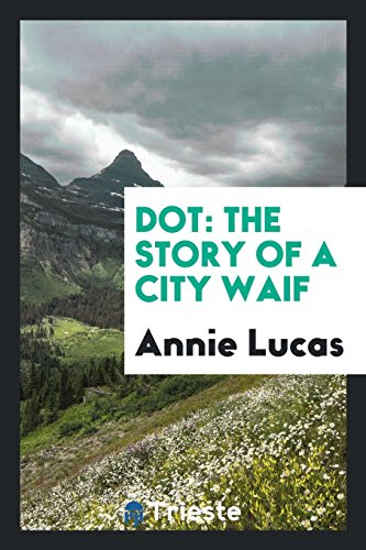 Dot: The Story of a City Waif: Annie Lucas