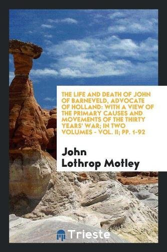The Life and Death of John of: John Lothrop Motley