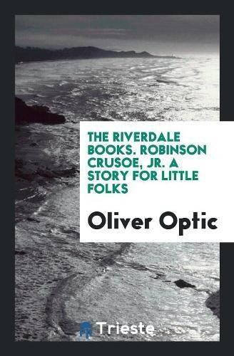 The Riverdale Books. Robinson Crusoe, Jr. a: Oliver Optic