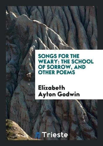 9780649449132: Songs for the Weary: The School of Sorrow, and Other Poems
