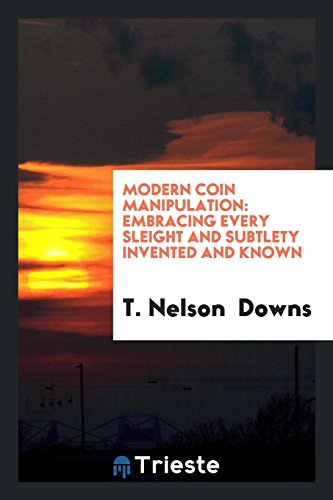 Modern Coin Manipulation: Embracing Every Sleight and: T Nelson Downs