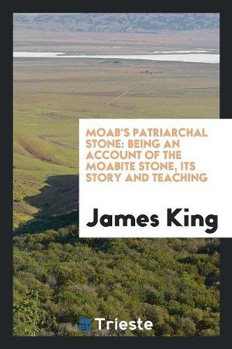 Moab s Patriarchal Stone: Being an Account: MR James King