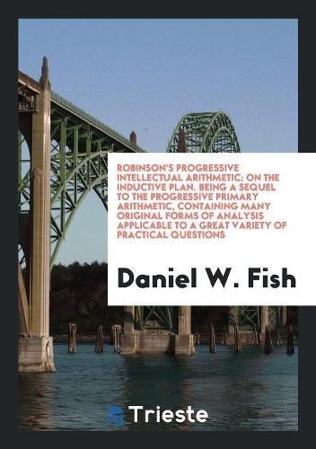 Robinson s Progressive Intellectual Arithmetic: On the: Daniel W Fish