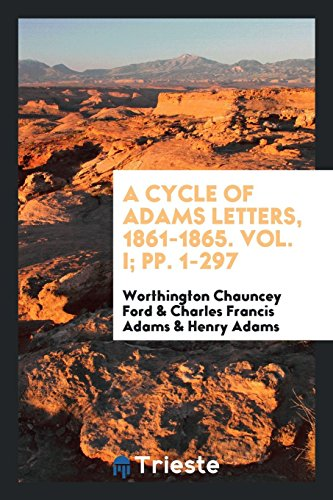 A Cycle of Adams Letters, 1861-1865. Vol. I; pp. 1-297: Worthington Chauncey Ford