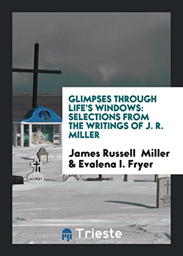 Glimpses Through Life's Windows: Selections from the: James Russell Miller,