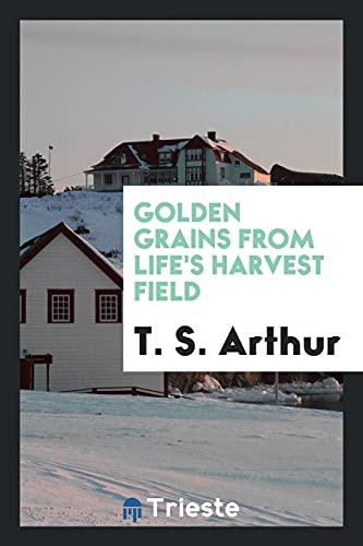 Golden Grains from Life's Harvest Field: T. S. Arthur