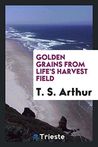 Golden Grains from Life's Harvest Field (Paperback): T S Arthur